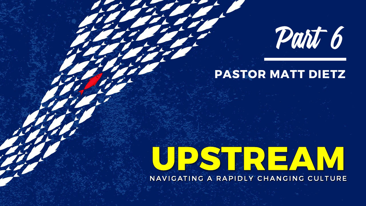 Upstream: Navigating a Rapidly Changing Culture - Part 6